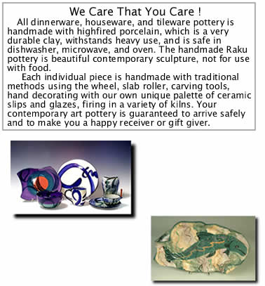 All dinnerware, houseware, and tileware pottery is handmade with highfired porcelain, whis is a very durable clay, withstands heavy use, and is safe in dishwasher, microwave, and oven. The handmade Raku pottery is beautiful contemporary sculpture, not for